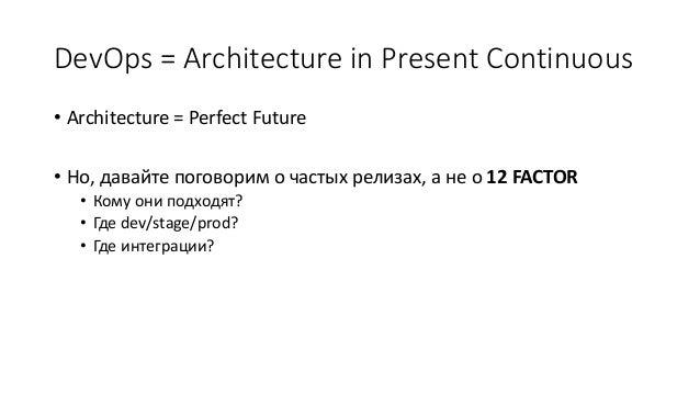 DevOps = Architecture in Present Continuous • Architecture = Perfect Future • Но, давайте поговорим о частых релизах, а не...