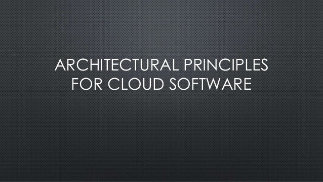 ARCHITECTURAL PRINCIPLES FOR CLOUD SOFTWARE