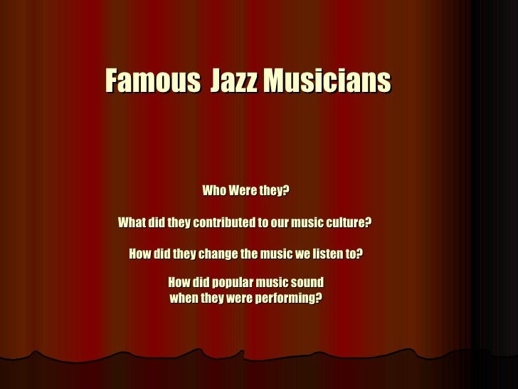 Famous   Jazz Musicians Who Were they? What did they contributed to our music culture?  How did they change the music we l...