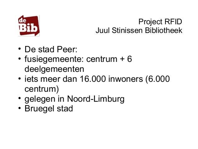 Project RFID Juul Stinissen Bibliotheek • De stad Peer: • fusiegemeente: centrum + 6 deelgemeenten • iets meer dan 16.000 ...