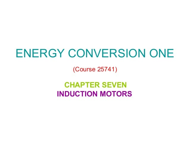 ENERGY CONVERSION ONE (Course 25741)  CHAPTER SEVEN INDUCTION MOTORS
