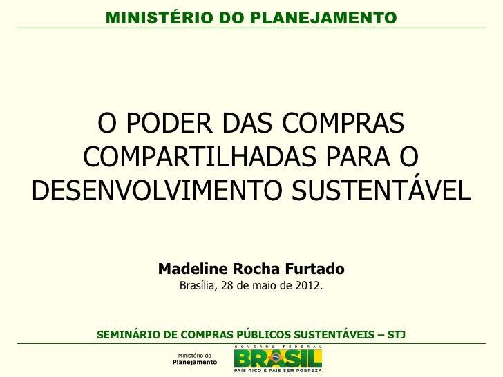 MINISTÉRIO DO PLANEJAMENTO    O PODER DAS COMPRAS   COMPARTILHADAS PARA ODESENVOLVIMENTO SUSTENTÁVEL             Madeline ...