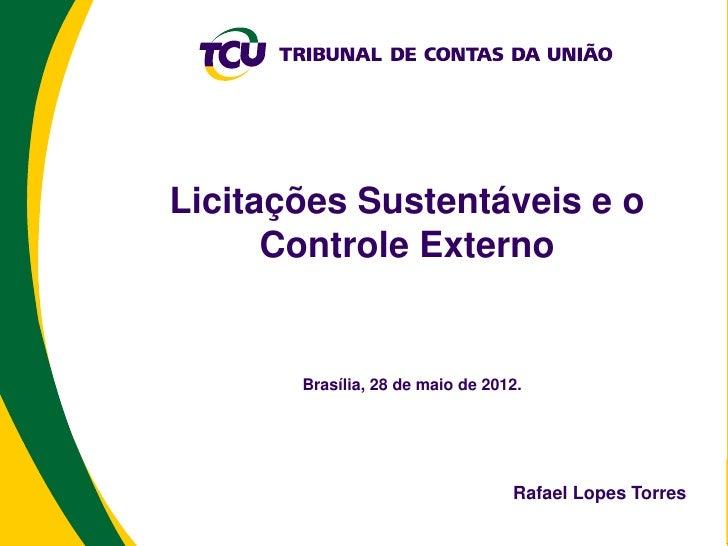 Licitações Sustentáveis e o      Controle Externo       Brasília, 28 de maio de 2012.                                  Raf...