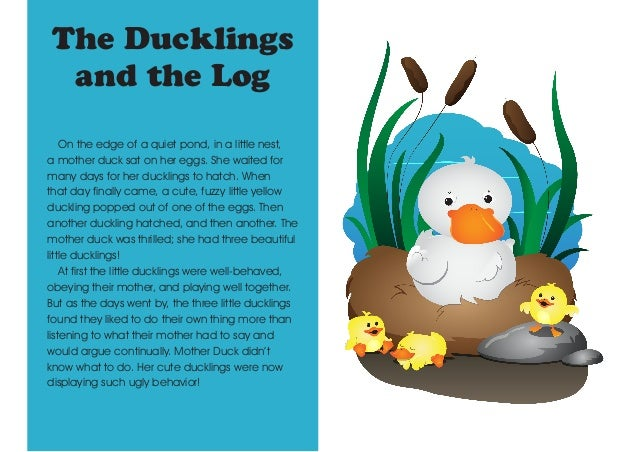 The Ducklings and the Log On the edge of a quiet pond, in a little nest, a mother duck sat on her eggs. She waited for man...