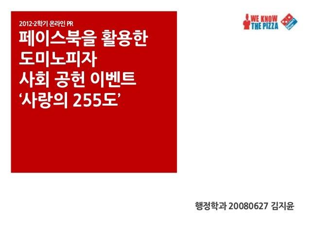 2012-2학기 온라인PR페이스북을 활용핚도미노피자사회 공헌 이벤트'사랑의 255도'                 행정학과 20080627 김지윤