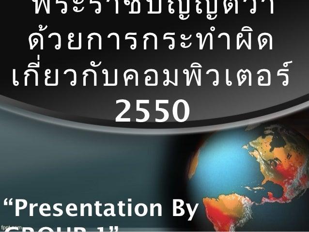 """พระราชบัญ ญัต ิว ่า ด้ว ยการกระทำา ผิดเกี่ย วกับ คอมพิว เตอร์          2550""""Presentation By"""