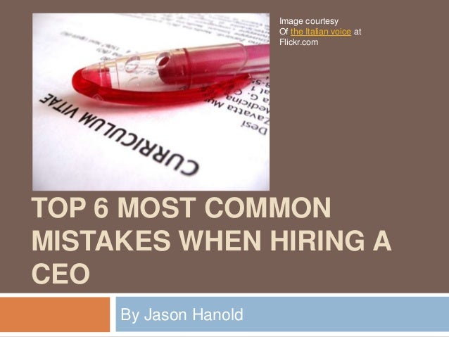 TOP 6 MOST COMMON MISTAKES WHEN HIRING A CEO By Jason Hanold Image courtesy Of the Italian voice at Flickr.com