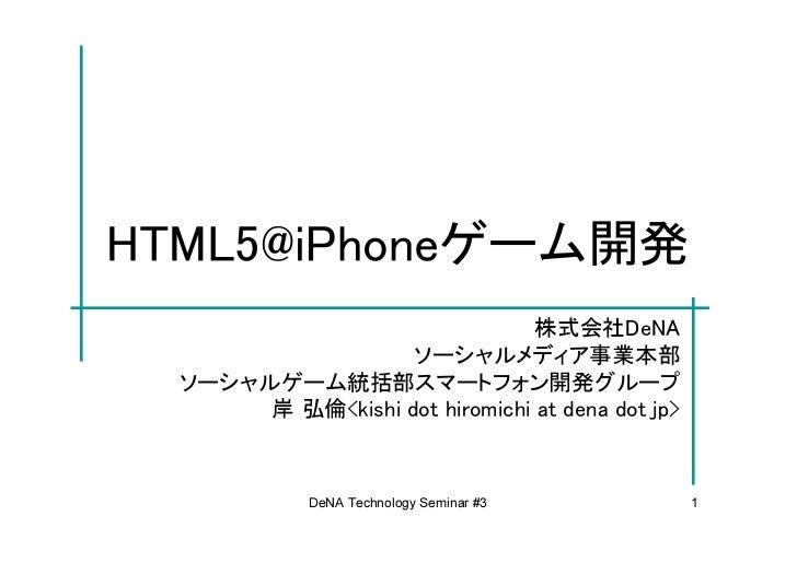 HTML5@iPhoneゲーム開発                                株式会社DeNA                   ソーシャルメディア事業本部  ソーシャルゲーム統括部スマートフォン開発グループ       ...