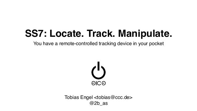 SS7: Locate. Track. Manipulate. You have a remote-controlled tracking device in your pocket Tobias Engel <tobias@ccc.de> @...