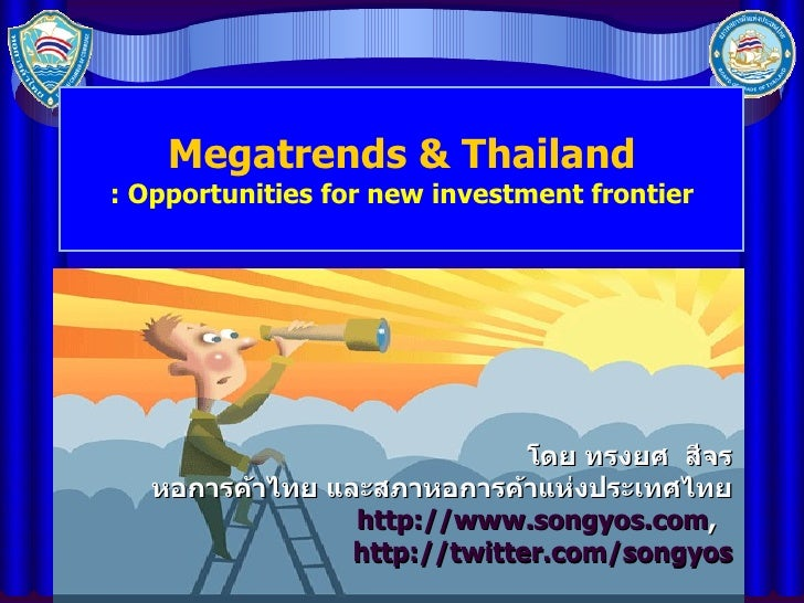 Megatrends & Thailand : Opportunities for new investment frontier โดย ทรงยศ  สีจร หอการค้าไทย และสภาหอการค้าแห่งประเทศไทย ...