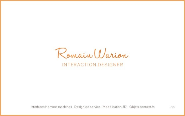 1/15 RomainWarion INTERACTION DESIGNER Interfaces Homme-machines - Design de service - Modélisation 3D - Objets connectés