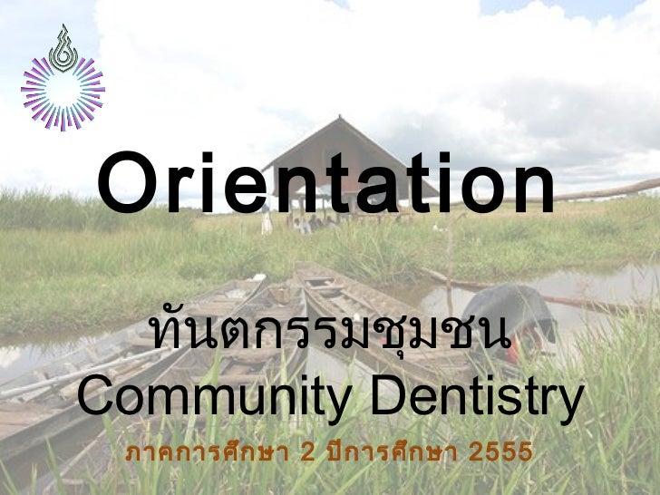 Orientation  ทันตกรรมชุมชนCommunity Dentistry ภาคการศึก ษา 2 ปีก ารศึก ษา 2555