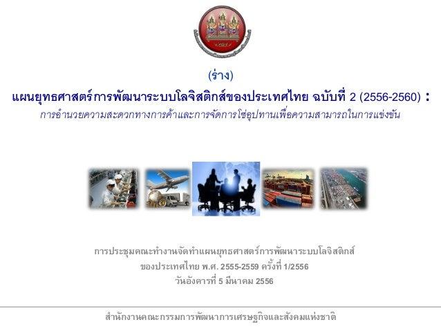 (ร่ าง)แผนยุทธศาสตร์ การพัฒนาระบบโลจิสติกส์ ของประเทศไทย ฉบับที่ 2 (2556-2560) :     การอานวยความสะดวกทางการค้าและการจัดกา...