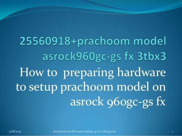How to preparing hardware to setup prachoom model on asrock 960gc-gs fx 9/18/2013 1prachoom model+asrock960gc-gs fx+081513...