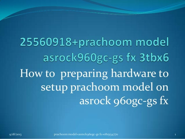 How to preparing hardware to setup prachoom model on asrock 960gc-gs fx 9/18/2013 1prachoom model+asrock960gc-gs fx+081513...