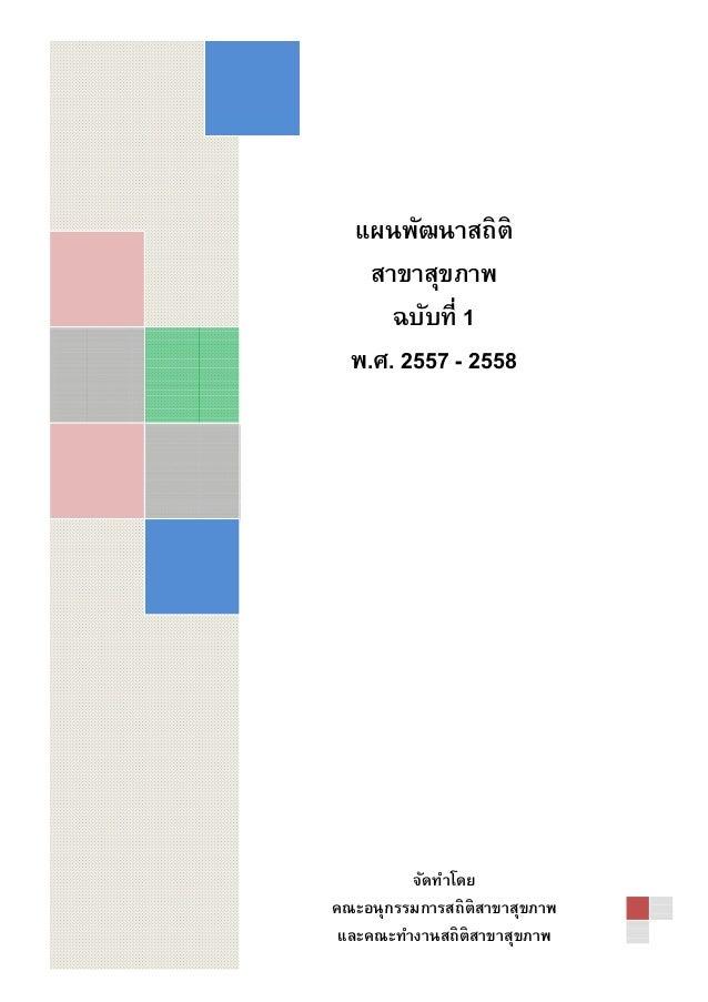 แผนพัฒนาสถิติ สาขาสุขภาพ ฉบับที 1 พ.ศ. 2557 - 2558 จัดทําโดย คณะอนุกรรมการสถิติสาขาสุขภาพ และคณะทํางานสถิติสาขาสุขภาพ