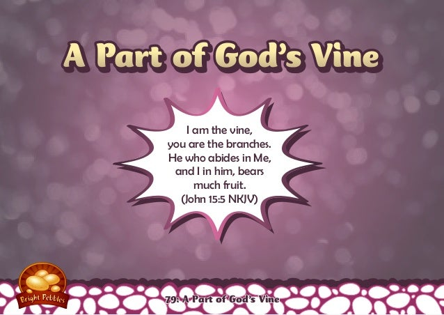 A Part of God's VineA Part of God's Vine I am the vine, you are the branches. He who abides in Me, and I in him, bears muc...