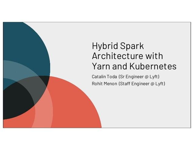 Hybrid Spark Architecture with Yarn and Kubernetes Catalin Toda (Sr Engineer @ Lyft) Rohit Menon (Staff Engineer @ Lyft)