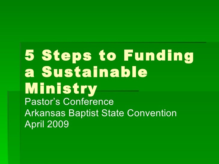 5 Steps to Funding a Sustainable Ministry Pastor's Conference Arkansas Baptist State Convention April 2009