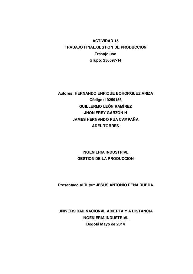 ACTIVIDAD 15 TRABAJO FINAL.GESTION DE PRODUCCION Trabajo uno Grupo: 256597-14 Autores: HERNANDO ENRIQUE BOHORQUEZ ARIZA Có...