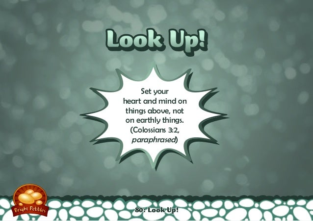 Look Up!Look Up! Set your heart and mind on things above, not on earthly things. (Colossians 3:2, paraphrased) 80: Look Up!