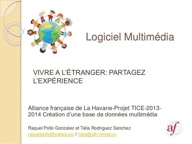 Logiciel Multimédia VIVRE A L'ÉTRANGER: PARTAGEZ L'EXPÉRIENCE Alliance française de La Havane-Projet TICE-2013- 2014 Créat...