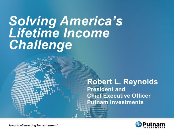 Solving America's Lifetime Income Challenge  Robert L. Reynolds President and Chief Executive Officer Putnam Investments