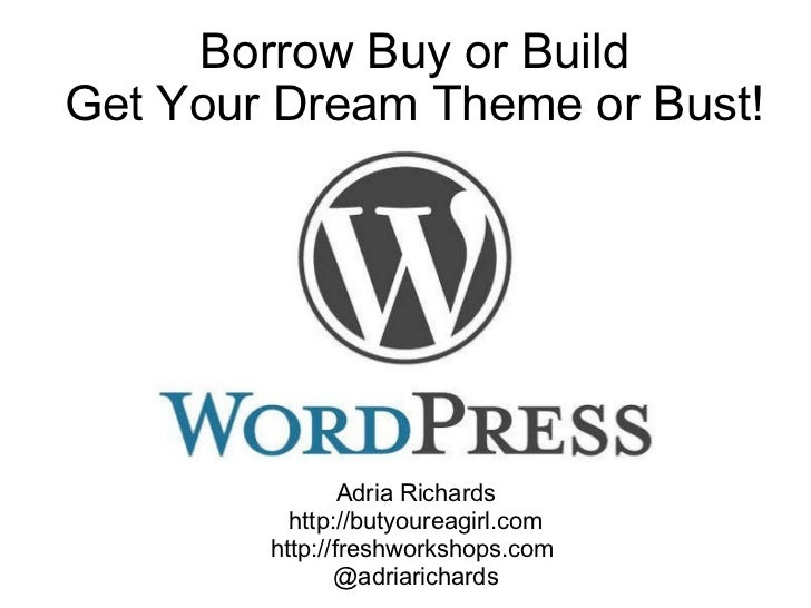 Borrow Buy or Build Get Your Dream Theme or Bust! Wordcamp NYC 2009 Adria Richards http://butyoureagirl.com http://freshwo...