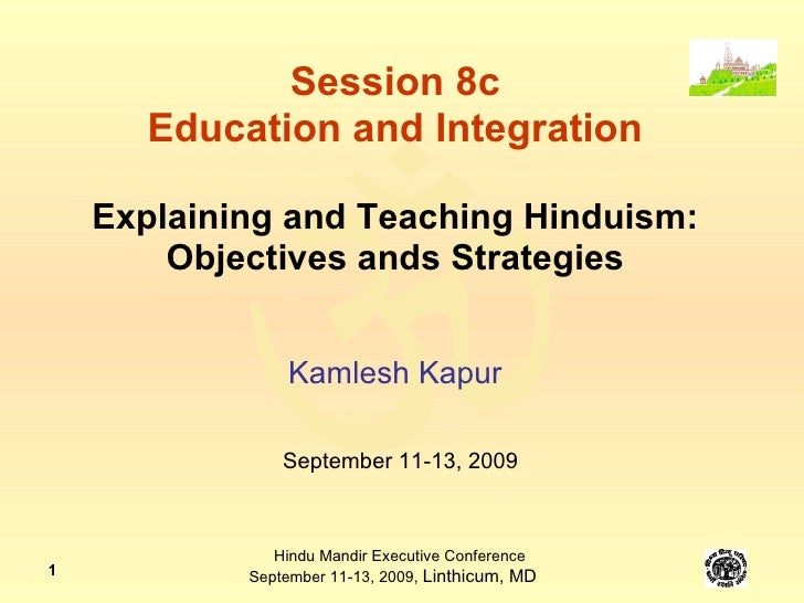 Session 8c Education and Integration Explaining and Teaching Hinduism: Objectives ands Strategies Kamlesh Kapur September ...
