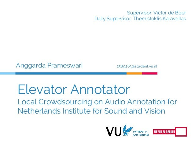 Elevator Annotator Local Crowdsourcing on Audio Annotation for Netherlands Institute for Sound and Vision Anggarda Pramesw...