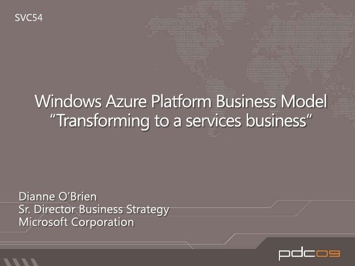 "SVC54<br />Windows Azure Platform Business Model ""Transforming to a services business""<br />Dianne O'Brien <br />Sr. Direc..."