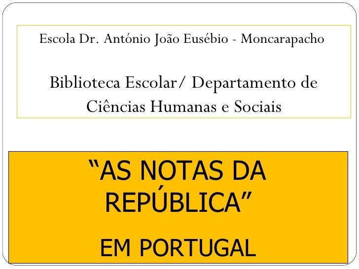 """"""" AS NOTAS DA REPÚBLICA"""" EM PORTUGAL Biblioteca Escolar/ Departamento de Ciências Humanas e Sociais Escola Dr. António Joã..."""