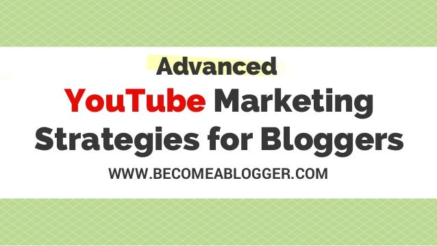 YouTube Marketing Strategies for Bloggers Advanced WWW.BECOMEABLOGGER.COM