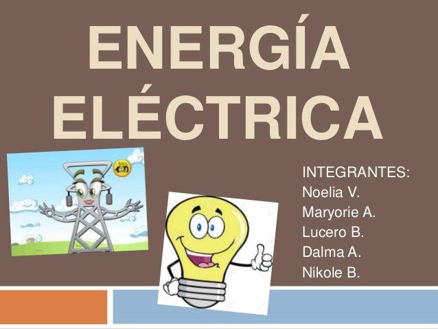 ENERGÍA ELÉCTRICA INTEGRANTES: Noelia V. Maryorie A. Lucero B. Dalma A. Nikole B.