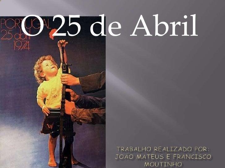 O 25 de Abril<br />Trabalho realizado por:João Mateus e Francisco moutinho<br />
