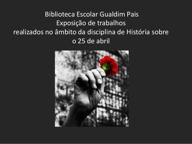 Biblioteca Escolar Gualdim Pais Exposição de trabalhos realizados no âmbito da disciplina de História sobre o 25 de abril
