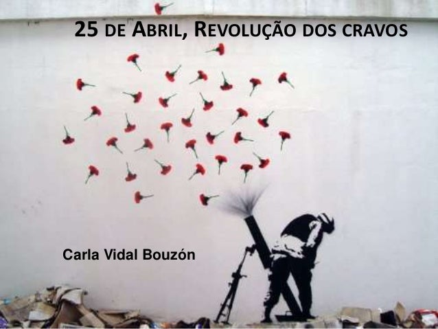 25 DE ABRIL, REVOLUÇÃO DOS CRAVOS Carla Vidal Bouzón