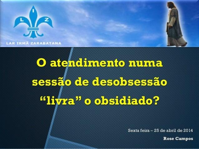 """O atendimento numa sessão de desobsessão """"livra"""" o obsidiado? Sexta feira – 25 de abril de 2014 Rose Campos"""