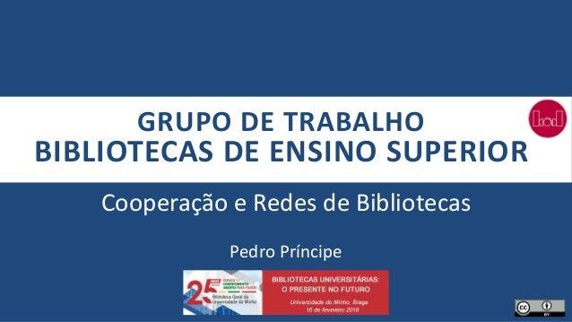 GRUPO DE TRABALHO BIBLIOTECAS DE ENSINO SUPERIOR Cooperação e Redes de Bibliotecas Pedro Príncipe