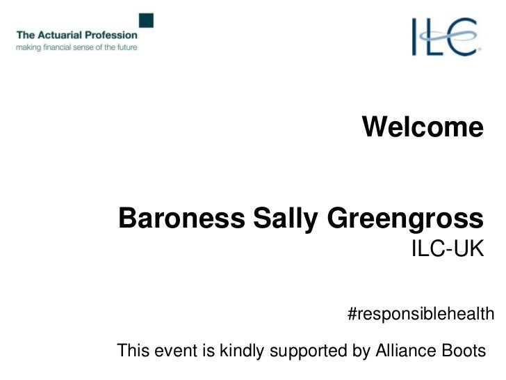 ILC-UK and the Actuarial Profession Debate: The Economics of Promoting Personal Responsibility for Improved Public Health – Saving Costs or Costing Society? Supported by Alliance Boots Slide 2