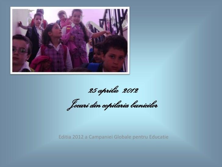 25 aprilie 2012    Jocuri din copilaria bunicilorEditia 2012 a Campaniei Globale pentru Educatie