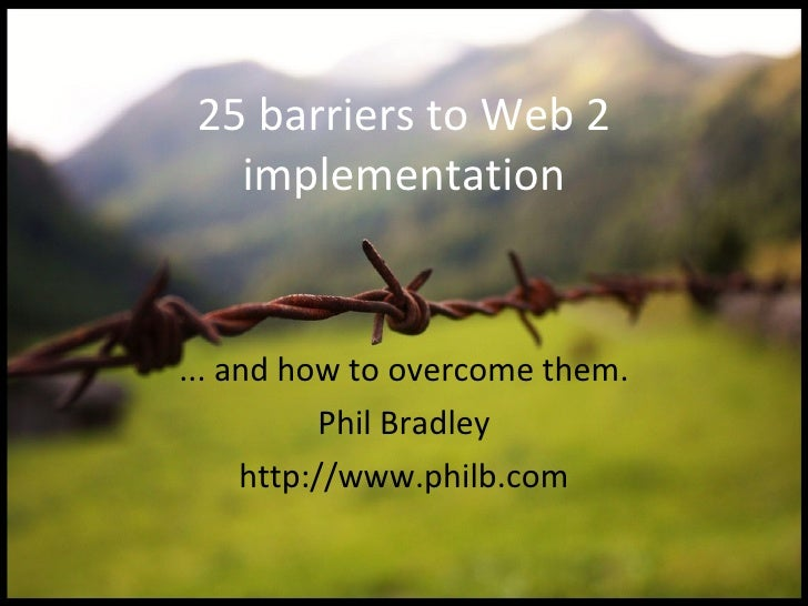25 barriers to Web 2 implementation ... and how to overcome them. Phil Bradley http://www.philb.com
