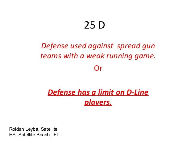 25 D Defense used against spread gun teams with a weak running game. Or Defense has a limit on D-Line players. Roldan Leyb...