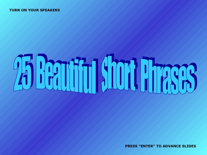 """25  Beautiful  Short  Phrases TURN ON YOUR SPEAKERS PRESS """"ENTER"""" TO ADVANCE SLIDES"""