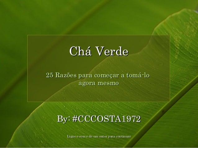 CChháá VVeerrddee  25 Razões ppaarraa ccoommeeççaarr aa ttoommáá--lloo  aaggoorraa mmeessmmoo  BByy:: ##CCCCCCOOSSTTAA1199...