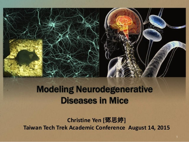 Christine Yen [鄧思婷] Taiwan Tech Trek Academic Conference August 14, 2015 Modeling Neurodegenerative Diseases in Mice 1
