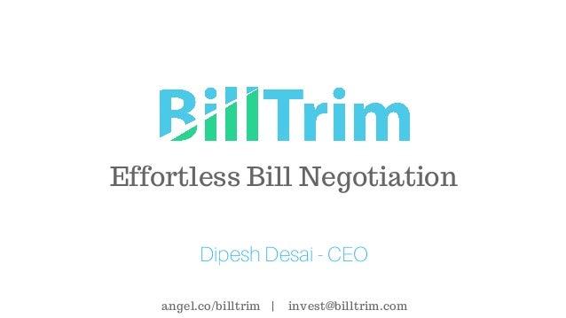 Effortless Bill Negotiation Dipesh Desai - CEO angel.co/billtrim | invest@billtrim.com