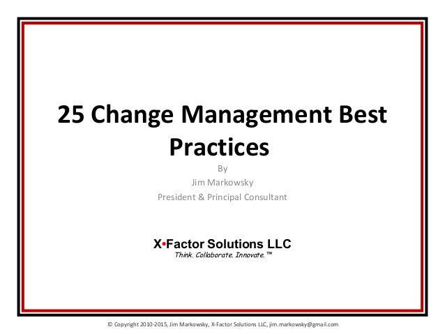 © Copyright 2010-2015, Jim Markowsky, X-Factor Solutions LLC, jim.markowsky@gmail.com 25 Change Management Best Practices ...