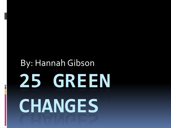 By: Hannah Gibson<br />25 Green Changes<br />