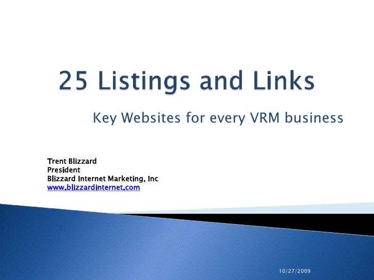 10/27/2009<br />25 Listings and Links<br />Key Websites for every VRM business<br />Trent Blizzard<br />PresidentBlizzard ...